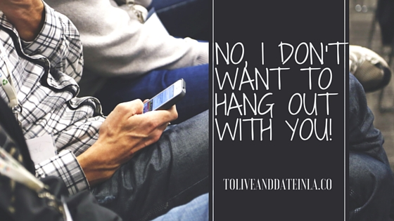 No, I Don't Want to Hang out with you